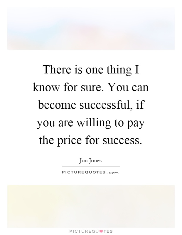 There is one thing I know for sure. You can become successful, if you are willing to pay the price for success Picture Quote #1