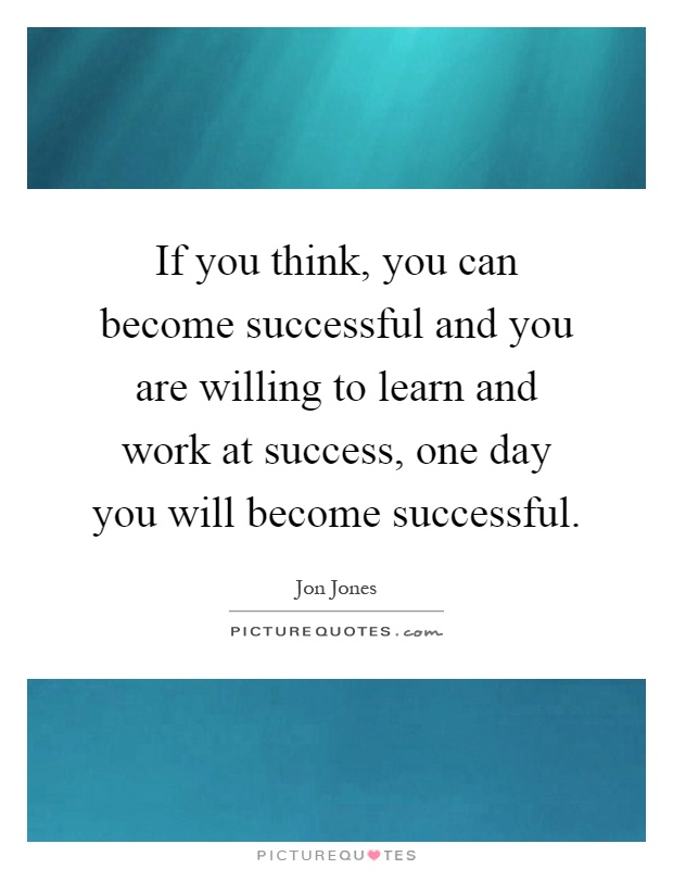 If you think, you can become successful and you are willing to learn and work at success, one day you will become successful Picture Quote #1