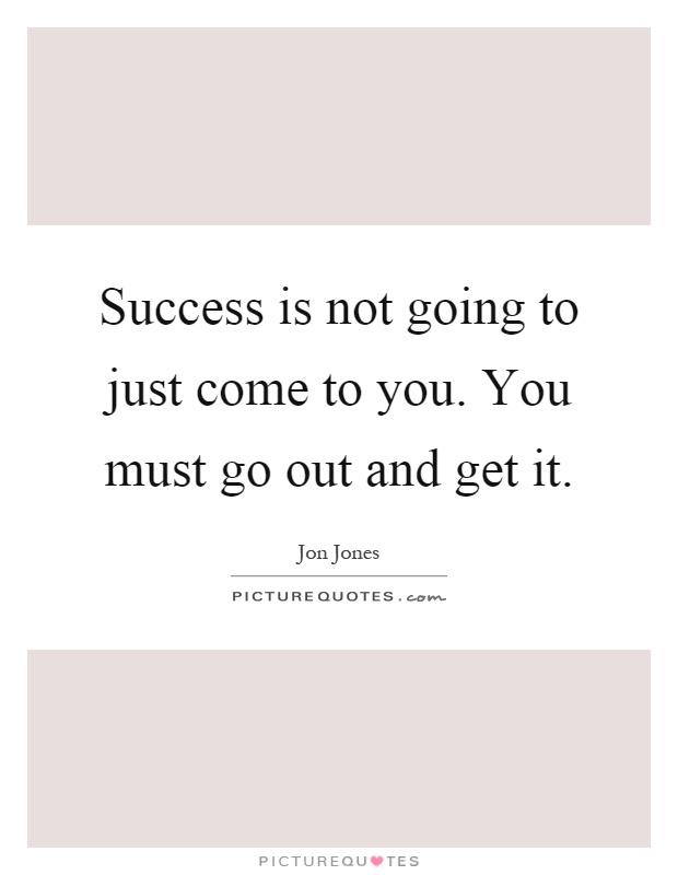 Success is not going to just come to you. You must go out and get it Picture Quote #1