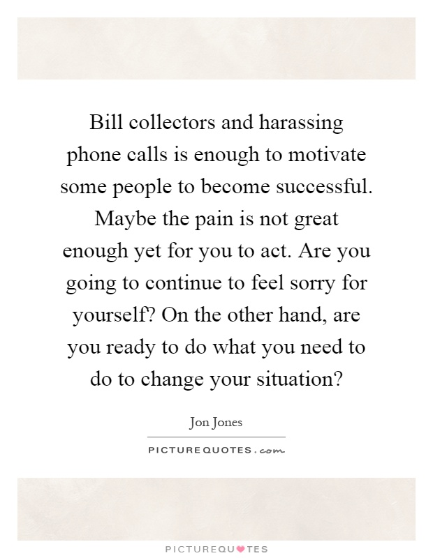 Bill collectors and harassing phone calls is enough to motivate some people to become successful. Maybe the pain is not great enough yet for you to act. Are you going to continue to feel sorry for yourself? On the other hand, are you ready to do what you need to do to change your situation? Picture Quote #1
