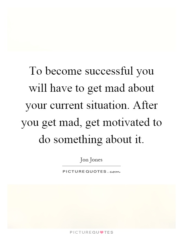 To become successful you will have to get mad about your current situation. After you get mad, get motivated to do something about it Picture Quote #1