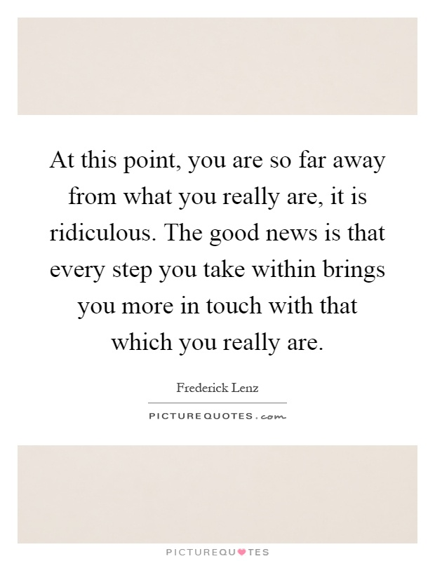 At this point, you are so far away from what you really are, it is ridiculous. The good news is that every step you take within brings you more in touch with that which you really are Picture Quote #1