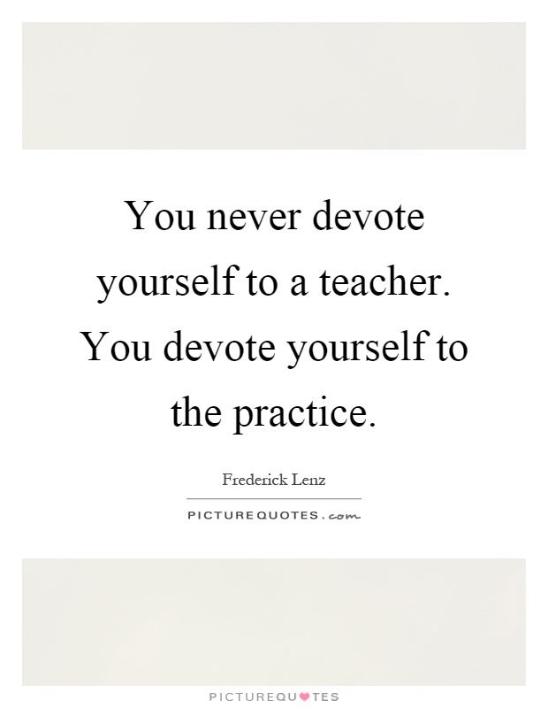 You never devote yourself to a teacher. You devote yourself to the practice Picture Quote #1