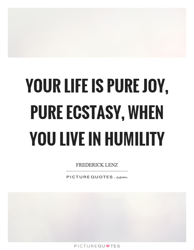 Your life is pure joy, pure ecstasy, when you live in humility Picture Quote #1