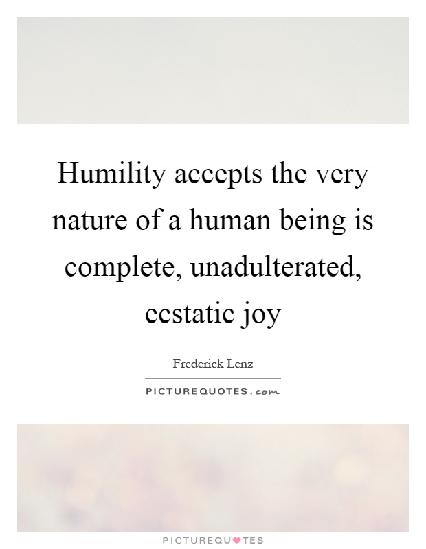 Humility accepts the very nature of a human being is complete, unadulterated, ecstatic joy Picture Quote #1
