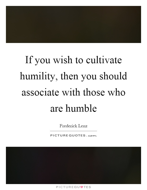 If you wish to cultivate humility, then you should associate with those who are humble Picture Quote #1