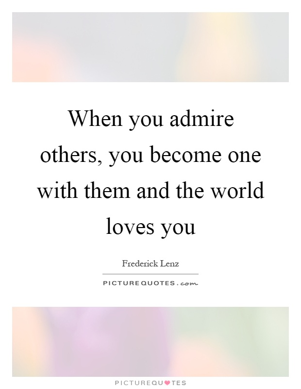 When you admire others, you become one with them and the world loves you Picture Quote #1