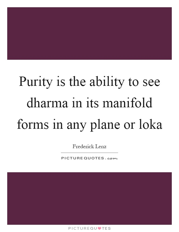 Purity is the ability to see dharma in its manifold forms in any plane or loka Picture Quote #1
