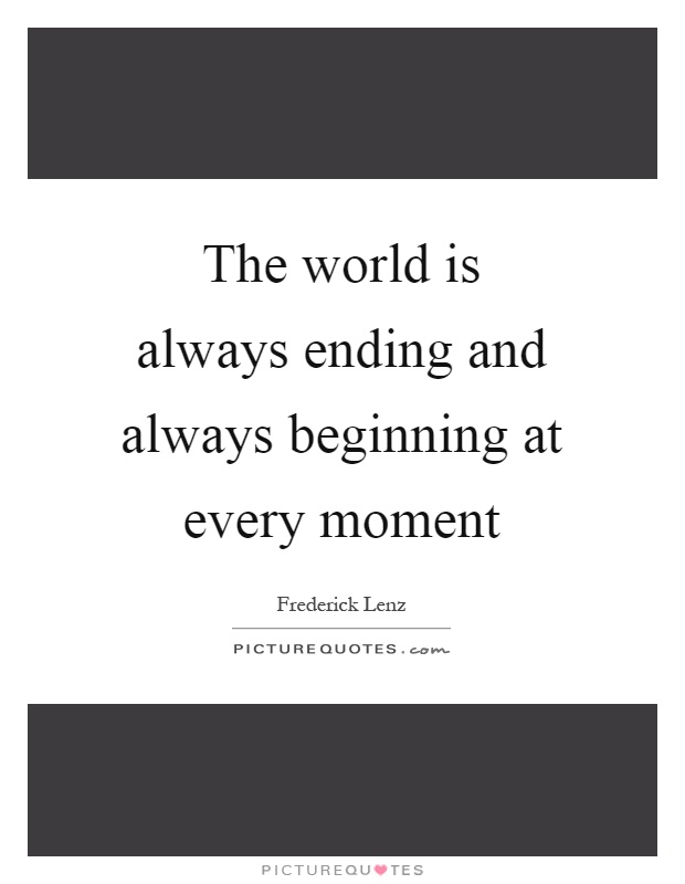 The world is always ending and always beginning at every moment Picture Quote #1