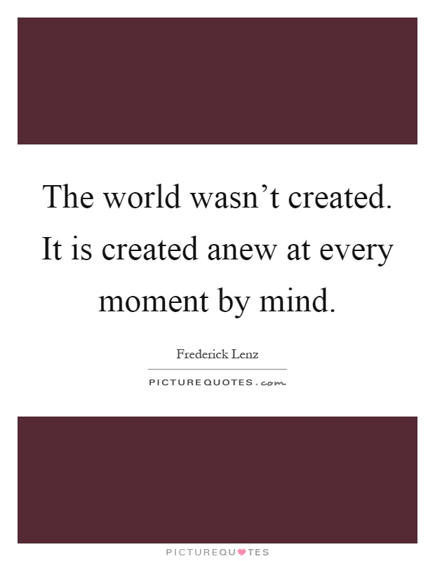 The world wasn't created. It is created anew at every moment by mind Picture Quote #1