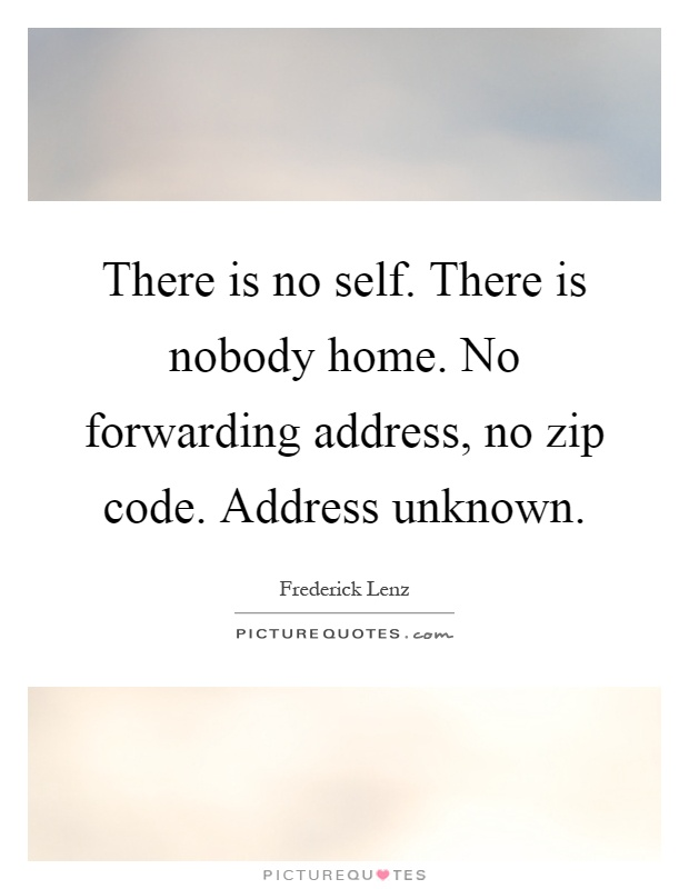 There is no self. There is nobody home. No forwarding address, no zip code. Address unknown Picture Quote #1