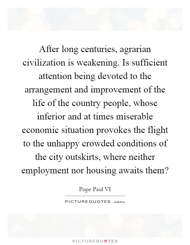 After long centuries, agrarian civilization is weakening. Is sufficient attention being devoted to the arrangement and improvement of the life of the country people, whose inferior and at times miserable economic situation provokes the flight to the unhappy crowded conditions of the city outskirts, where neither employment nor housing awaits them? Picture Quote #1