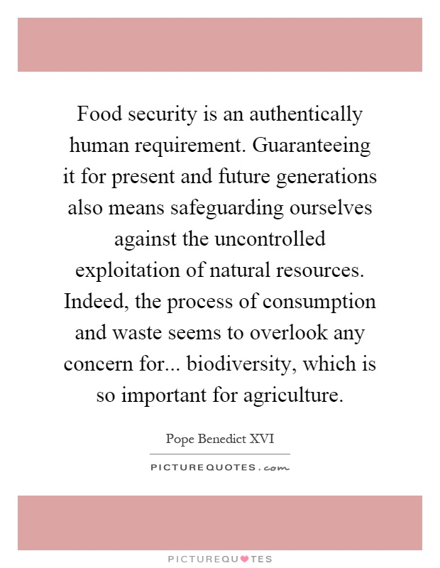 Food security is an authentically human requirement. Guaranteeing it for present and future generations also means safeguarding ourselves against the uncontrolled exploitation of natural resources. Indeed, the process of consumption and waste seems to overlook any concern for... biodiversity, which is so important for agriculture Picture Quote #1