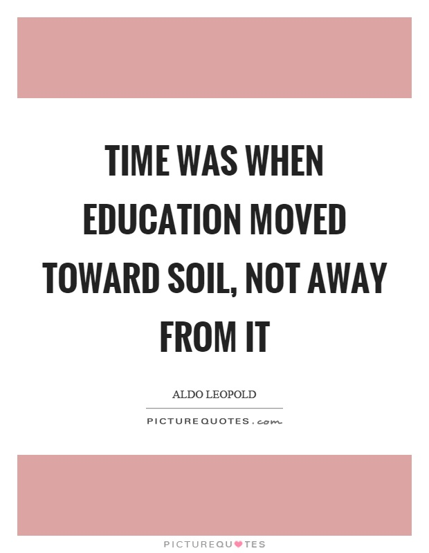 Time was when education moved toward soil, not away from it Picture Quote #1