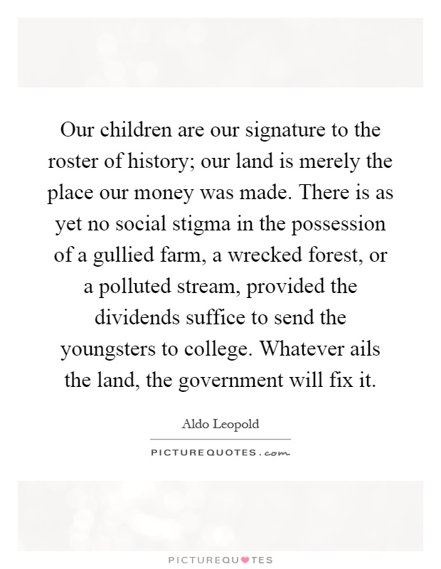 Our children are our signature to the roster of history; our land is merely the place our money was made. There is as yet no social stigma in the possession of a gullied farm, a wrecked forest, or a polluted stream, provided the dividends suffice to send the youngsters to college. Whatever ails the land, the government will fix it Picture Quote #1