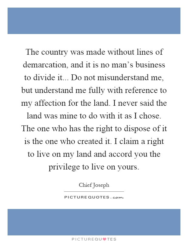 The country was made without lines of demarcation, and it is no man's business to divide it... Do not misunderstand me, but understand me fully with reference to my affection for the land. I never said the land was mine to do with it as I chose. The one who has the right to dispose of it is the one who created it. I claim a right to live on my land and accord you the privilege to live on yours Picture Quote #1