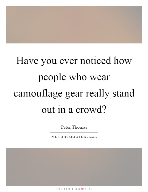 Have you ever noticed how people who wear camouflage gear really stand out in a crowd? Picture Quote #1