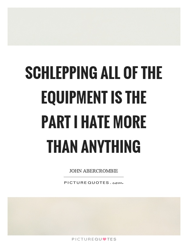 Schlepping all of the equipment is the part I hate more than anything Picture Quote #1