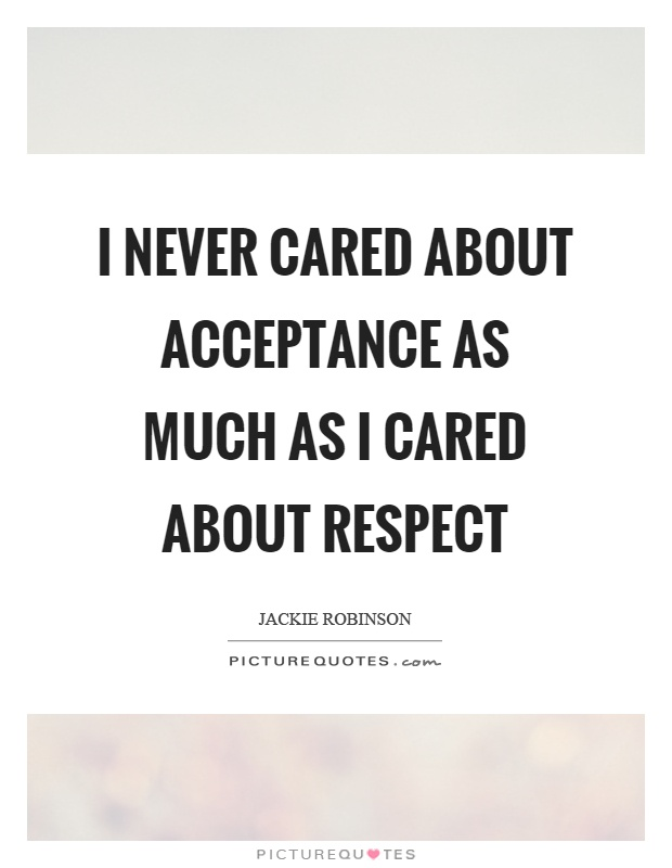 I never cared about acceptance as much as I cared about respect Picture Quote #1