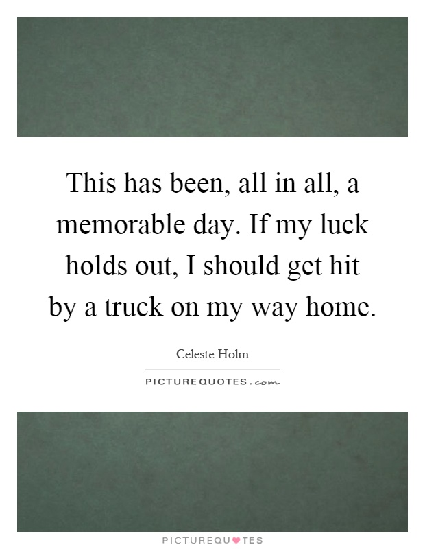 This has been, all in all, a memorable day. If my luck holds out, I should get hit by a truck on my way home Picture Quote #1