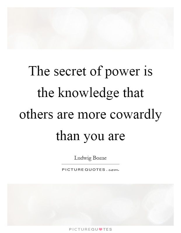 The secret of power is the knowledge that others are more cowardly than you are Picture Quote #1