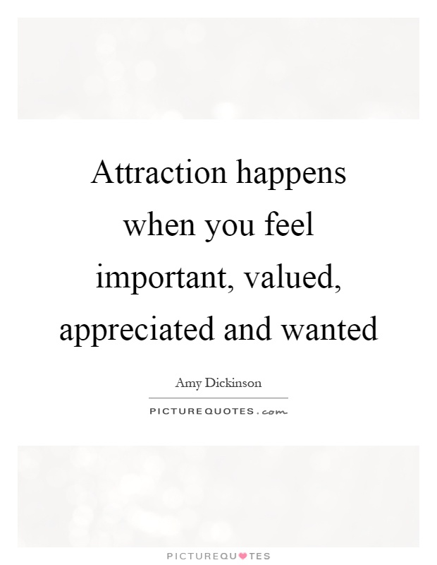 Attraction happens when you feel important, valued ...