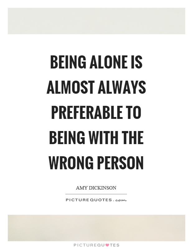 Being alone is almost always preferable to being with the wrong person Picture Quote #1