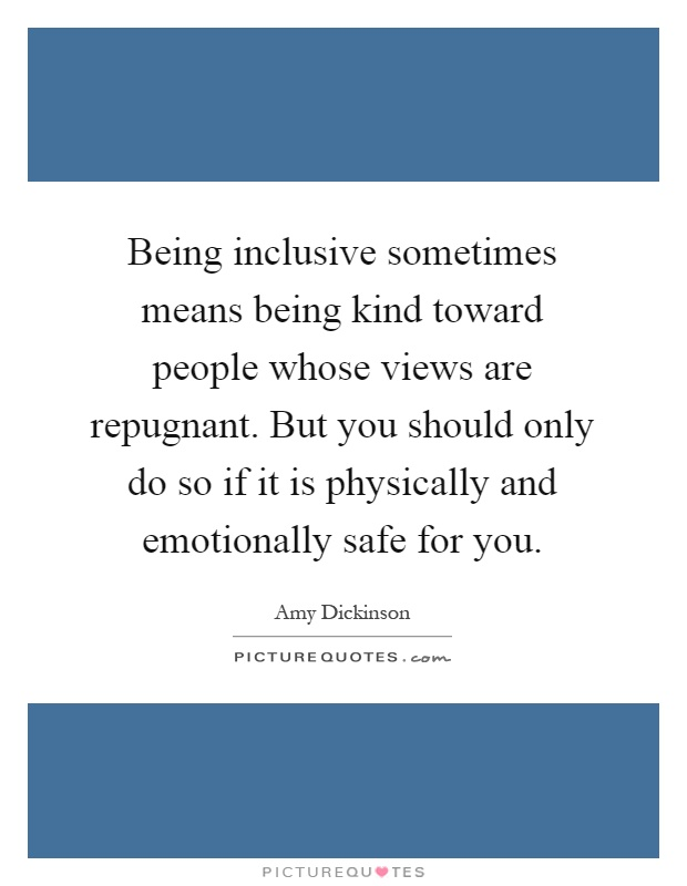 Being inclusive sometimes means being kind toward people whose views are repugnant. But you should only do so if it is physically and emotionally safe for you Picture Quote #1