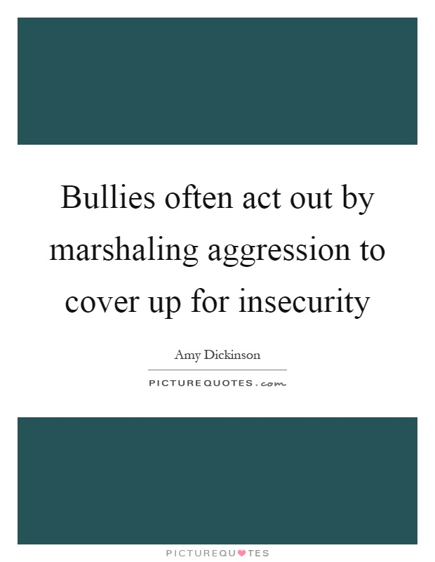 Bullies often act out by marshaling aggression to cover up for insecurity Picture Quote #1