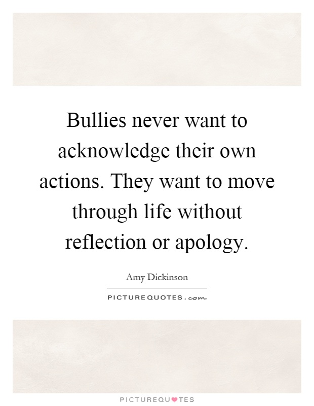 Bullies never want to acknowledge their own actions. They want to move through life without reflection or apology Picture Quote #1