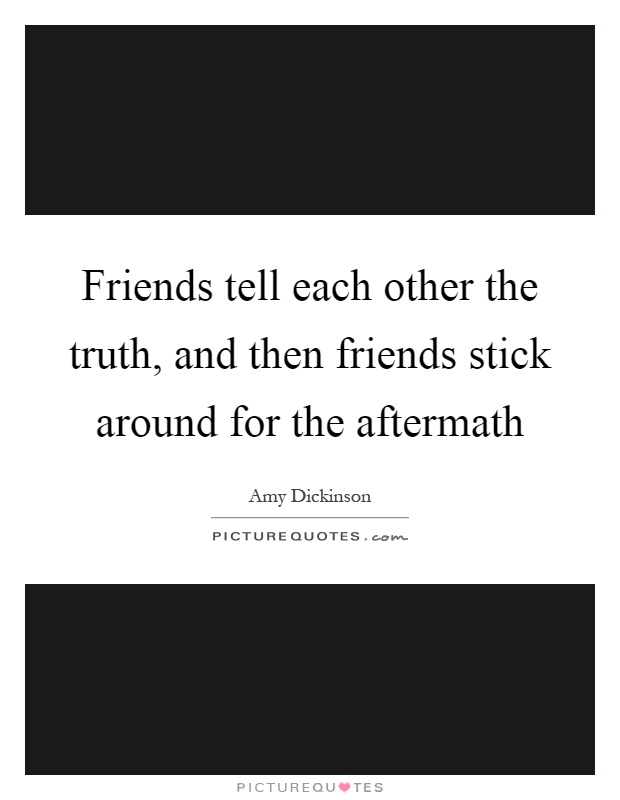 Friends tell each other the truth, and then friends stick around for the aftermath Picture Quote #1