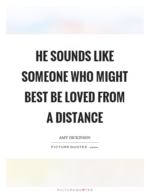 He sounds like someone who might best be loved from a distance Picture Quote #1