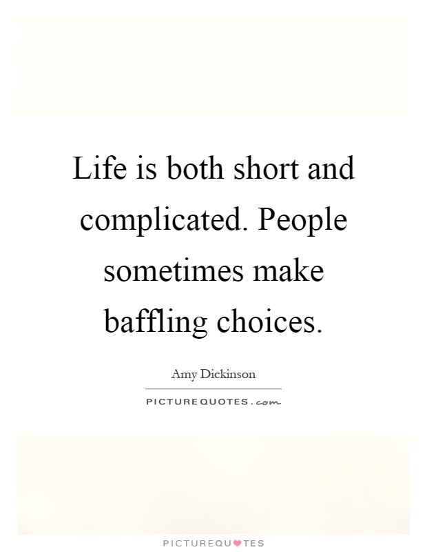 Life is both short and complicated. People sometimes make baffling choices Picture Quote #1