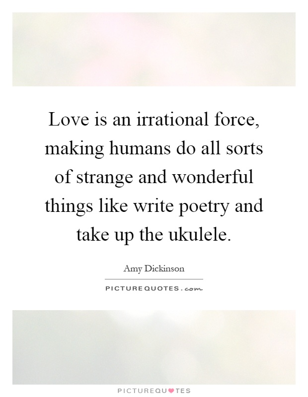 Love is an irrational force, making humans do all sorts of strange and wonderful things like write poetry and take up the ukulele Picture Quote #1