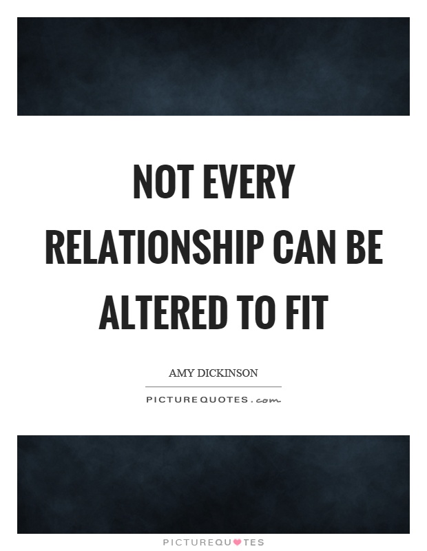 Not every relationship can be altered to fit Picture Quote #1