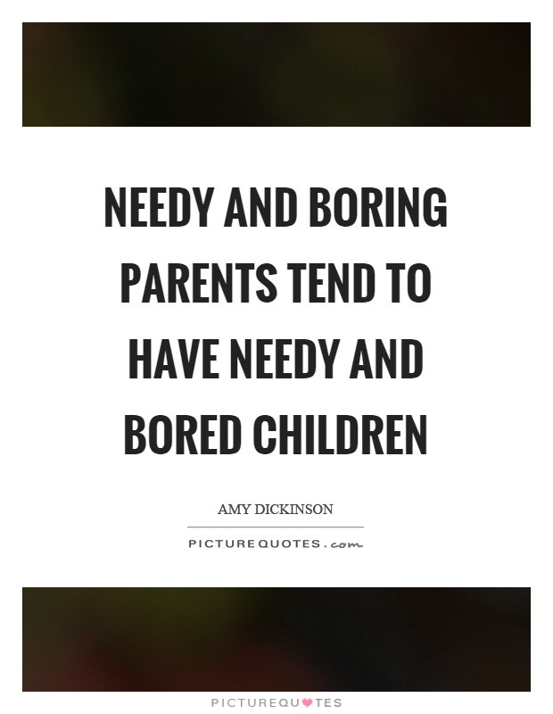 Needy and boring parents tend to have needy and bored children Picture Quote #1