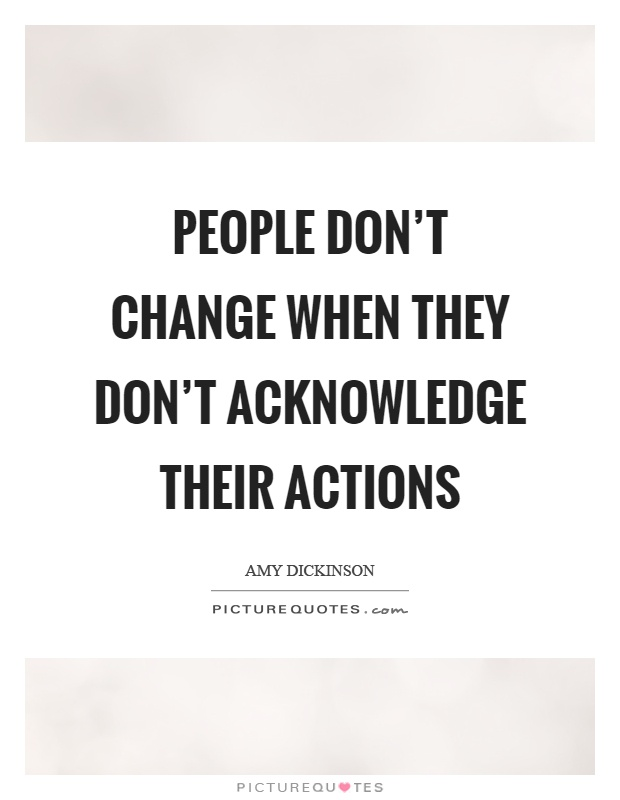 People don't change when they don't acknowledge their actions Picture Quote #1