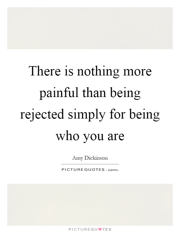 There is nothing more painful than being rejected simply for being who you are Picture Quote #1