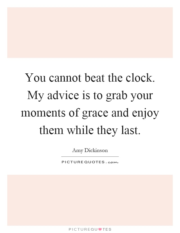 You cannot beat the clock. My advice is to grab your moments of grace and enjoy them while they last Picture Quote #1