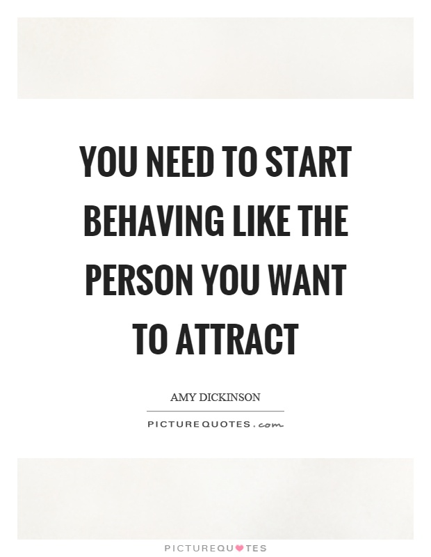 You need to start behaving like the person you want to attract Picture Quote #1