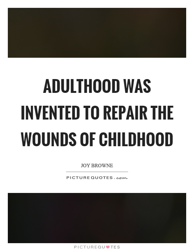 Adulthood Was Invented To Repair The Wounds Of Childhood  Picture