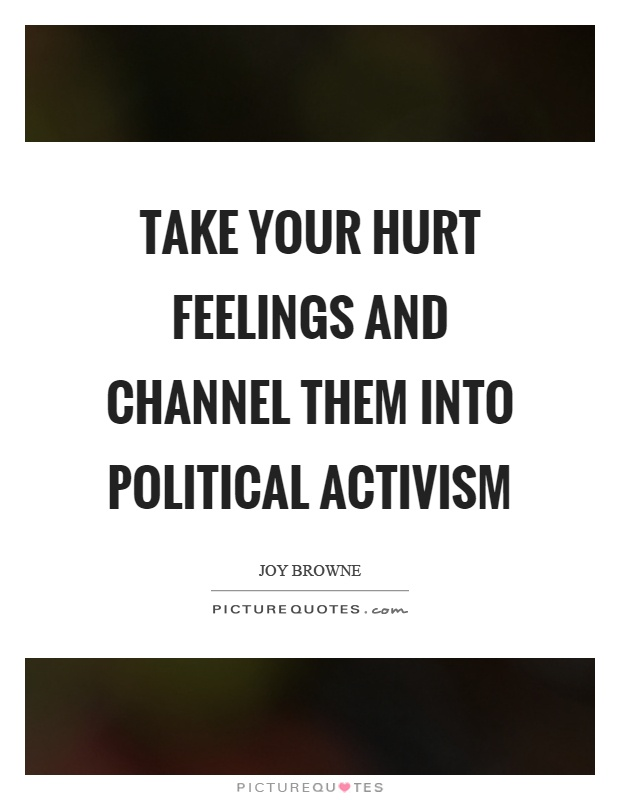 Take your hurt feelings and channel them into political activism Picture Quote #1