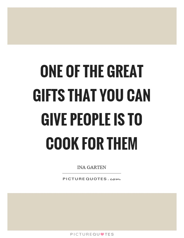One of the great gifts that you can give people is to cook for them Picture Quote #1