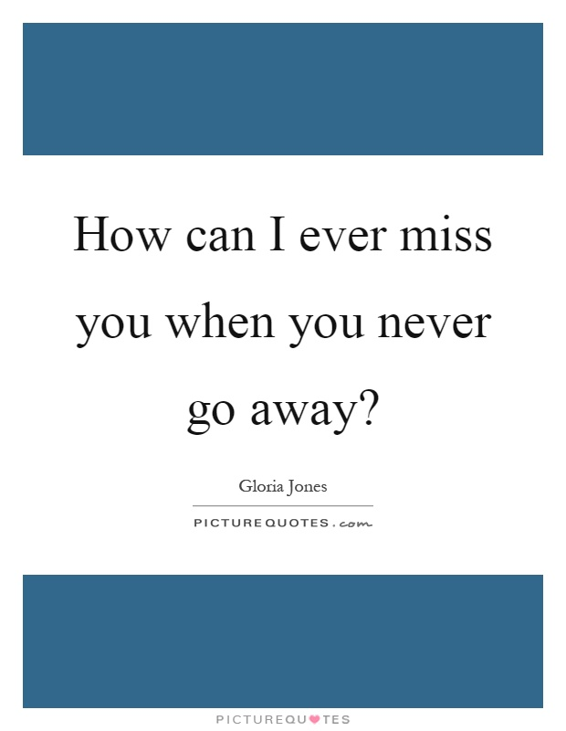How can I ever miss you when you never go away? Picture Quote #1