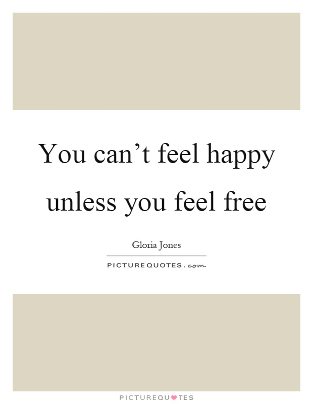 You can't feel happy unless you feel free Picture Quote #1