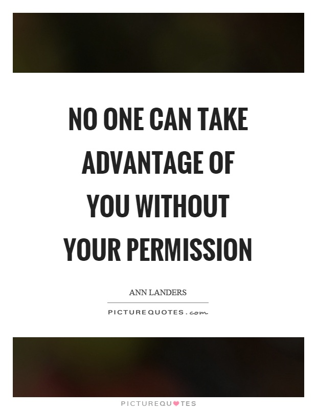 No one can take advantage of you without your permission Picture Quote #1