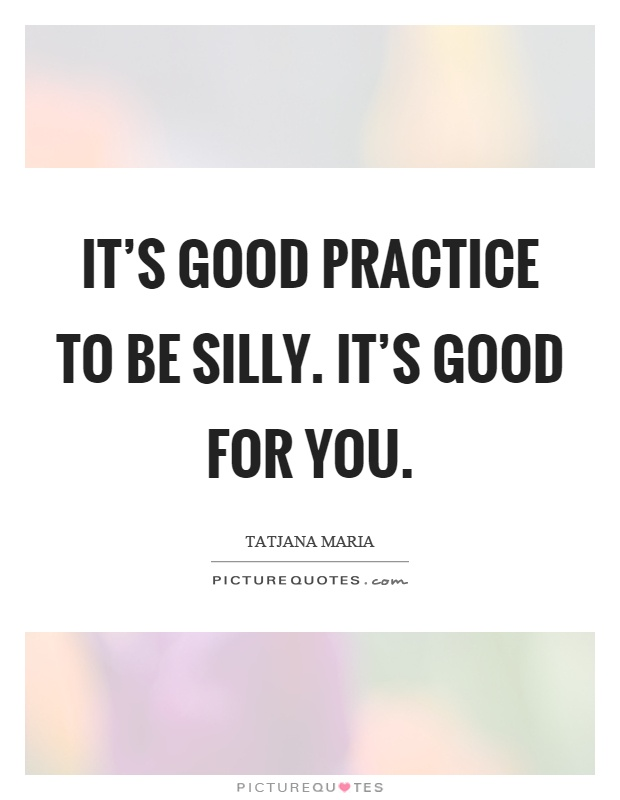 It's good practice to be silly. It's good for you Picture Quote #1