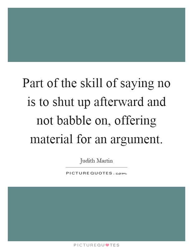Part of the skill of saying no is to shut up afterward and not babble on, offering material for an argument Picture Quote #1