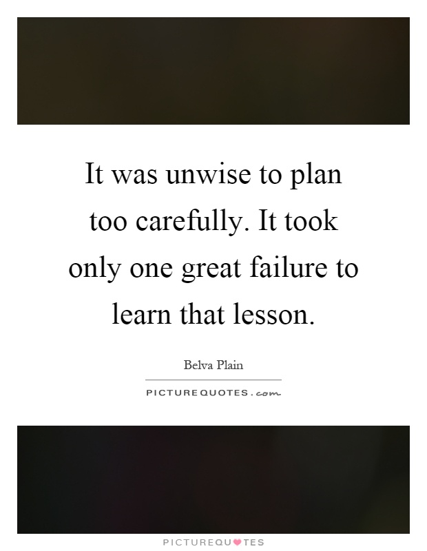 It was unwise to plan too carefully. It took only one great failure to learn that lesson Picture Quote #1