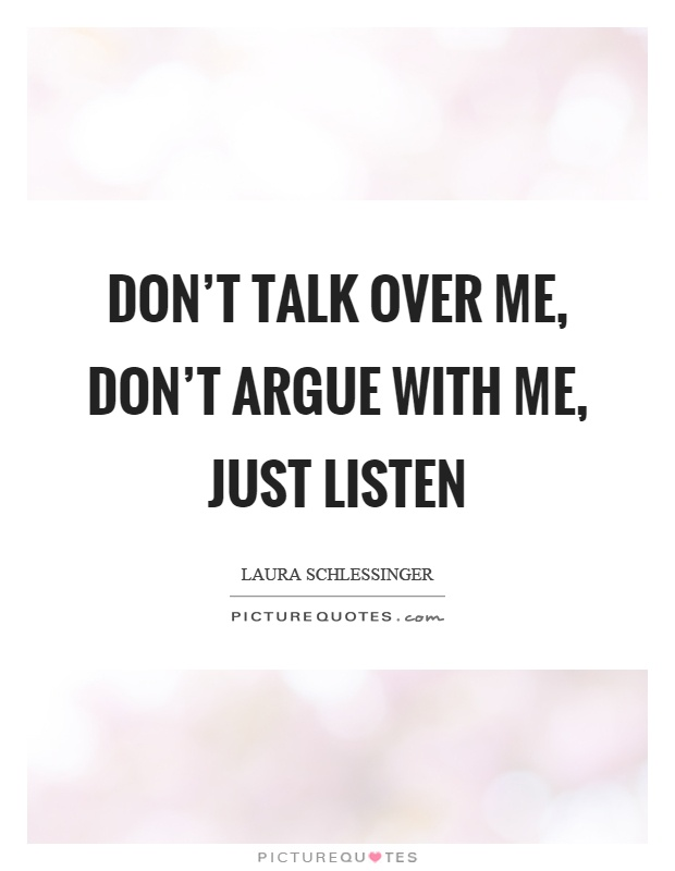 Don't talk over me, don't argue with me, just listen Picture Quote #1
